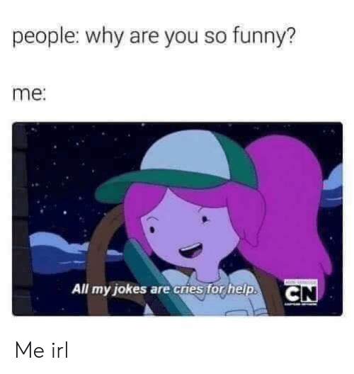 you so funny: people: why are you so funny?  me:  All my jokes are cries for help.  CN Me irl