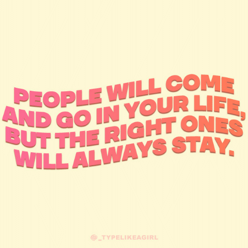 Life, Will, and Stay: PEOPLE WILL COME  AND GO IN YOUR LIFE,  BUT THE RIGHT ONES  WILL ALWAYS STAY,  @ TYPELIKEAGIRL