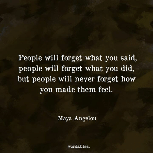 Maya Angelou, Never, and How: People will forget what you said,  people will forget what you did,  but people will never forget how  you made them feel.  Ait  Maya Angelou  wordables.