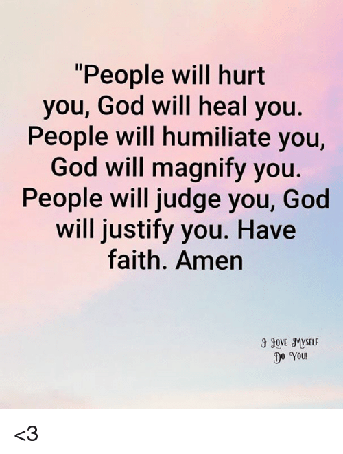 "humiliate: ""People will hurt  you, God will heal you.  People will humiliate you,  God will magnify you  People will judge you, God  will justify you. Have  faith. Amen  30VE MYSELF  DO YOU! <3"