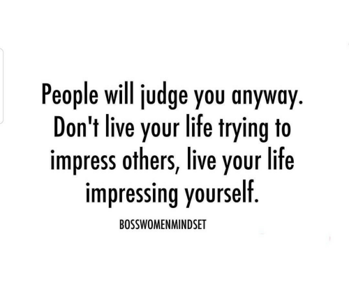 Life, Live, and Judge: People will judge you anyway  Don't live your life trying to  impress others, live your life  impressing yourself  BOSSWOMENMINDSET
