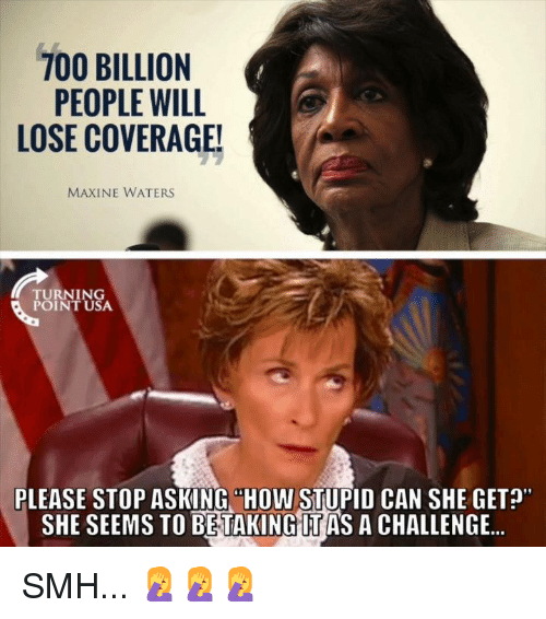 """Memes, Smh, and Asking: PEOPLE WILL  LOSE COVERAGE!  MAXINE WATERS  TURNING  POINT USA  PLEASE STOP ASKING """"HOW STUPID CAN SHE GET?  SHE SEEMS TO BETAKING IT AS A CHALLENGE.. SMH... 🤦♀️🤦♀️🤦♀️"""