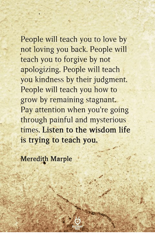 Life, Love, and How To: People will teach you to love bv  not loving you back. People will  teach you to forgive by not  apologizing. People will teach  you kindness by their judgment.  People will teach you how to  grow by remaining stagnant.  Pay attention when you're going  through painful and mysterious  times, Listen to the wisdom life  is trying to teach you.  Meredith Marple