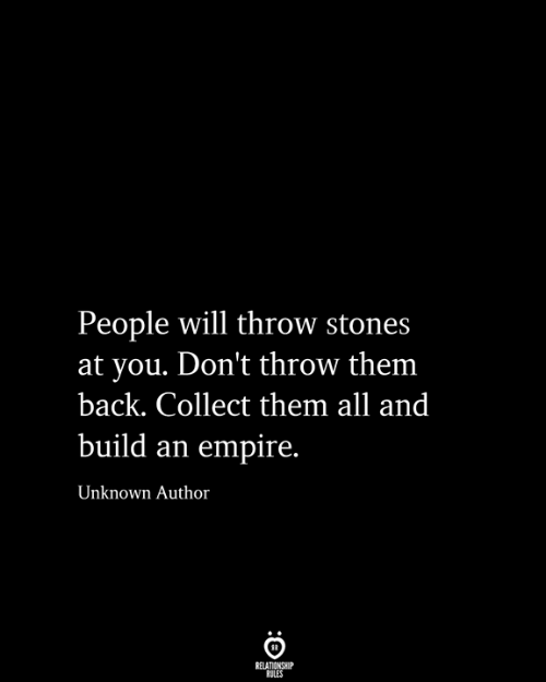 Relationship Rules: People will throw stones  at you. Don't throw them  back. Collect them all and  build an empire.  Unknown Author  RELATIONSHIP  RULES