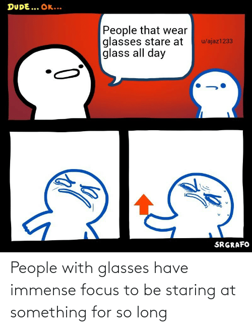 so long: People with glasses have immense focus to be staring at something for so long