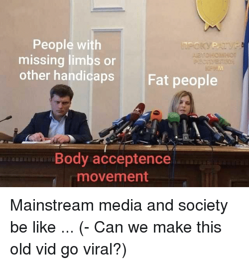 Be Like, Fat, and Old: People with  missing limbs or  other handicaps  Fat people  Body acceptence  movement Mainstream media and society be like ... (- Can we make this old vid go viral?)