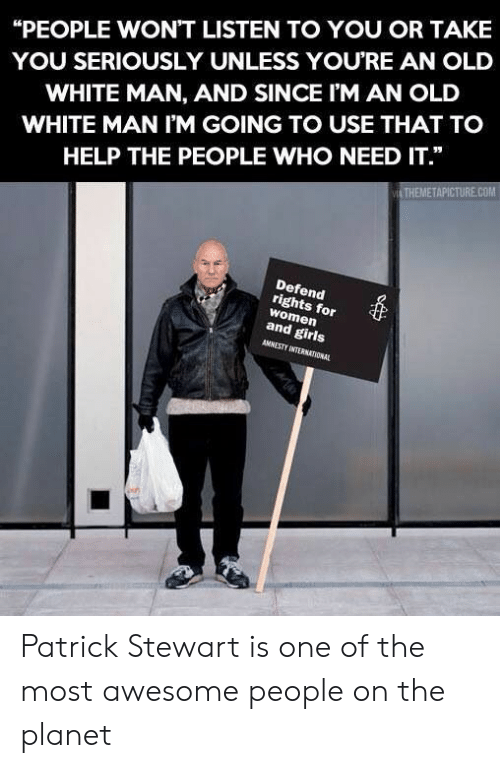 "Girls, Help, and White: ""PEOPLE WON'T LISTEN TO YOU OR TAKE  YOU SERIOUSLY UNLESS YOURE AN OLD  WHITE MAN, AND SINCE I'M AN OLD  WHITE MAN I'M GOING TO USE THAT TO  HELP THE PEOPLE WHO NEED IT.""  THEMETAPICTURE.COM  Defend  rights for  women  and girls  AMNESTY INTERNATIONAL Patrick Stewart is one of the most awesome people on the planet"