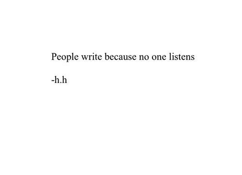 One, People, and Because: People write because no one listens  h.h
