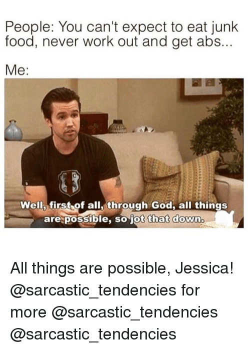 Food, God, and Memes: People: You can't expect to eat junk  food, never work out and get abs...  Well first of all,through God. all things  are possible, so jot that down All things are possible, Jessica! @sarcastic_tendencies for more @sarcastic_tendencies @sarcastic_tendencies