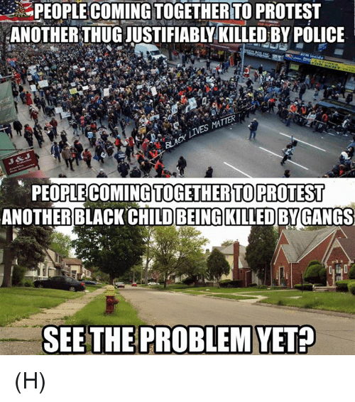 Black Child: PEOPLECOMINGTOGETHERTTO PROTEST  ANOTHER THUG JUSTIFIABLY KILLED BY POLICE  ATM insa  PEOPLE COMINGTOGETHERTO PROTEST  ANOTHER BLACK CHILD BEINGKILLEDBYGANGS  SEE THE PROBLEM YET? (H)