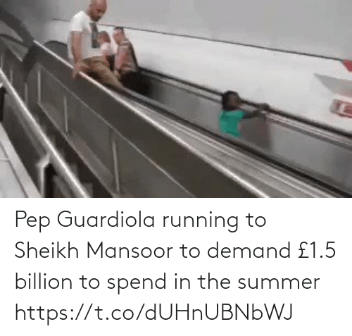 Running: Pep Guardiola running to Sheikh Mansoor to demand £1.5 billion to spend in the summer https://t.co/dUHnUBNbWJ