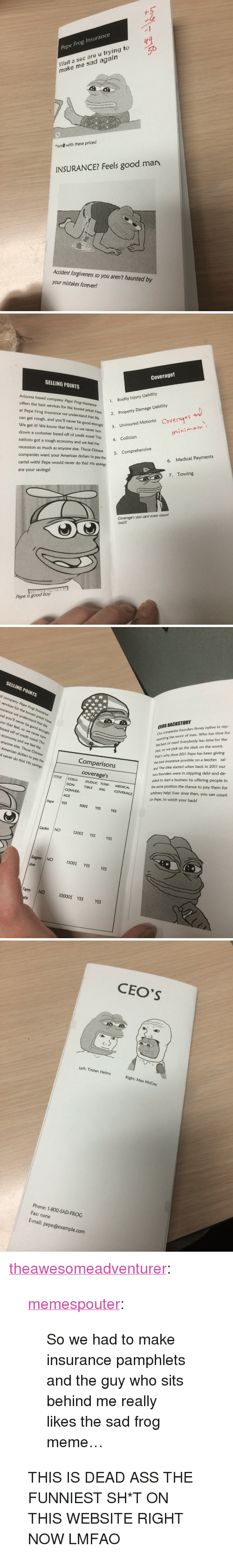 """pepe frog: Pepe Frog Insurance  Wait a sec are u trying to  make me sad agairn  """"not  with these prices!  INSURANCE? Feels good man  Accident forgiveness so you aren't haunted by  your mistakes forever!   Coverage!  SELLING POINTS  Arlzona based company Pepe Frog Insurance  offers the best services for the lowest pricel H  at Pepe Frog Insurance we understand that life  can get rough, and you'll never be good enough! 3. Uni  We get it! We know that feel, so we never turn  down a customer based off of credit score! This collision  nations got a rough economy and we feel the  recession as much as anyone else. Those Chinese 5  companies want your American dollars to pay the  cartel with! Pepe would never do this! His savings  are your savings!  1.  Bodily Injury Liability  2. Property Damage Liability  Coverae  Uninsured Motorist  nini  6. Medical Payments  7. Towing  Coverage's you cant even count  tool!!  Pepe is good boy   SELLING POINTS  d company Pepe Frog  CEOS BACKSTORY  Our companies founders firmly belive in rep-  resenting the worst of man. Who has time for  the best of men? Everybody has time for the  services for the lowest price! Here  surance we understand that life  nd you'll never be good enough!  ow that feel, so we never turn  based off of credit score! This  economy and we feel the  anyone else. Those Chinese  American dollars to pay the  d never do this! His savings  best,  That's why since 2011 Pepe has been giving  the best insurance possible on a leeches sal-  ary! The idea started when back in 2011 our  two founders were in crippling debt and de-  cided to start a business by offering people in  the same position the chance to pay them for  arbitrary help! Ever since then, you can count  on Pepe, to watch your back!  so we pick up the slack on the worst.  Comparisons  coverages  TITLE COLLI DUDUC TOW  MEDICAL  SION TIBLE ING COVERAGE  CONVER  AGE  Pepe YES  500$ YES  YES  Gecko NO  1200$ YES  YES  Regres- NO 500 YES YES  sive  Farm NO 1000OS YES"""