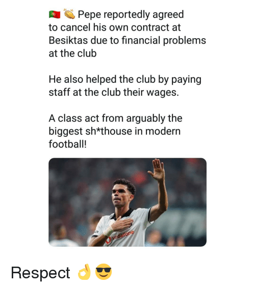 Club, Football, and Memes: Pepe reportedly agreed  to cancel his own contract at  Besiktas due to financial problems  at the clulb  He also helped the club by paying  staff at the club their wages.  A class act from arguably the  biggest sh*thouse in modern  football! Respect 👌😎