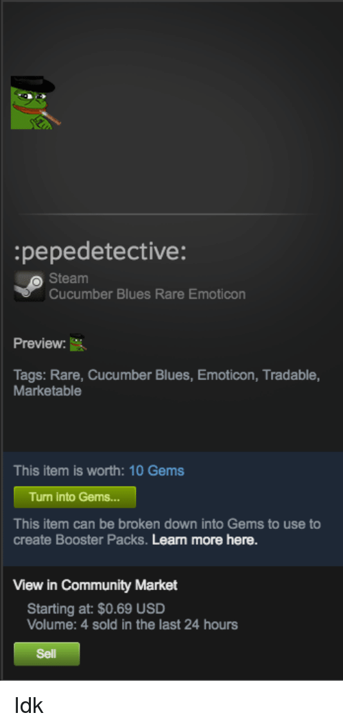 > > Emoticon: :pepedetective:  Steam  Cucumber Blues Rare Emoticon  Preview:  Tags: Rare, Cucumber Blues, Emoticon, Tradable,  Marketable  This item is worth: 10 Gems  Turn into Gems...  This item can be broken down into Gems to use to  create Booster Packs. Leam more here.  View in Community Market  Starting at: $0.69 USD  Volume: 4 sold in the last 24 hours  Sell