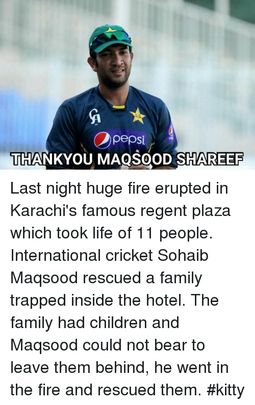 karachi: pepsi  THANKYOU MAQSOOD SHAREER Last night huge fire erupted in Karachi's famous regent plaza which took life of 11 people. International cricket Sohaib Maqsood rescued a family trapped inside the hotel. The family had children and Maqsood could not bear to leave them behind, he went in the fire and rescued them.  #kitty