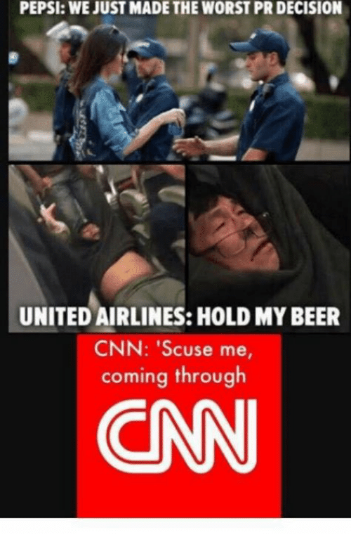 Beer, cnn.com, and Memes: PEPSI: WE JUST MADE THE WORST PR DECISION  UNITED AIRLINES: HOLD MY BEER  CNN: 'Scuse me,  coming through  CN