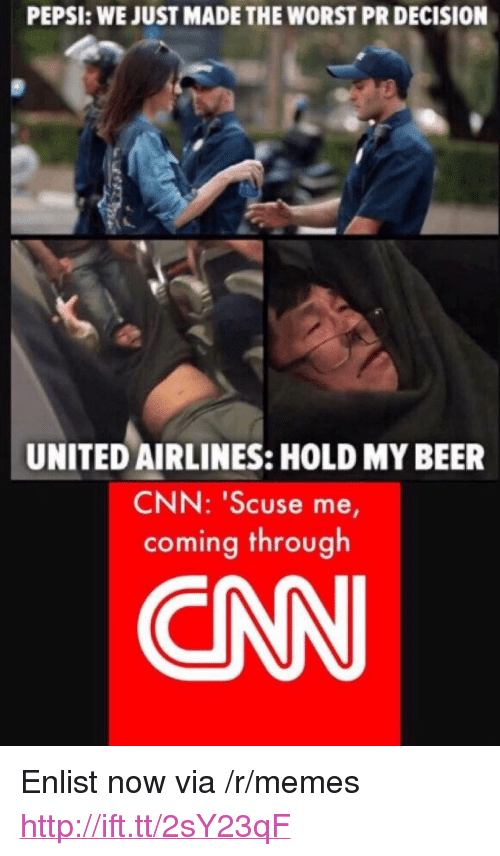 "Beer, cnn.com, and Memes: PEPSI: WE JUST MADE THE WORST PR DECISION  UNITED AIRLINES: HOLD MY BEER  CNN: ""Scuse me,  coming through  CN <p>Enlist now via /r/memes <a href=""http://ift.tt/2sY23qF"">http://ift.tt/2sY23qF</a></p>"