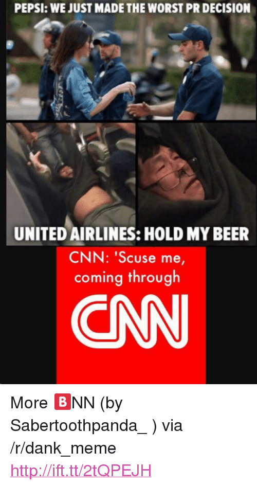 "Beer, cnn.com, and Dank: PEPSI: WE JUST MADE THE WORST PR DECISION  UNITED AIRLINES: HOLD MY BEER  CNN: 'Scuse me  coming through  CAN <p>More 🅱NN (by Sabertoothpanda_ ) via /r/dank_meme <a href=""http://ift.tt/2tQPEJH"">http://ift.tt/2tQPEJH</a></p>"