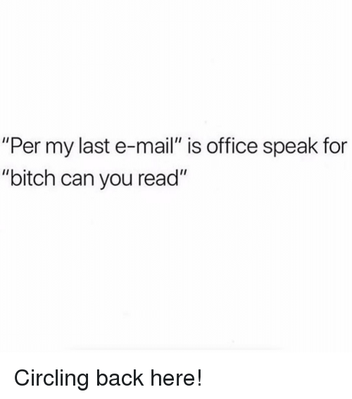 """circling: """"Per my last e-mail"""" is office speak for  """"bitch can you read"""" Circling back here!"""
