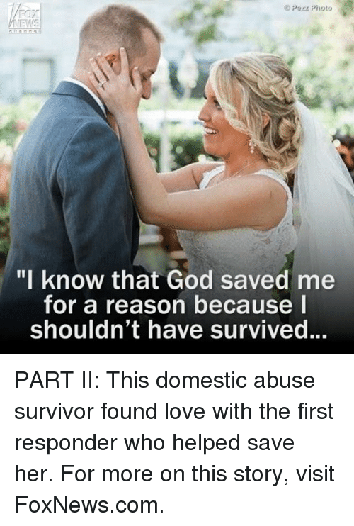 """domestic abuse: Pere Photo  VNEMIS  """"I know that God saved me  for a reason because I  Shouldn't have survived. PART II: This domestic abuse survivor found love with the first responder who helped save her. For more on this story, visit FoxNews.com."""