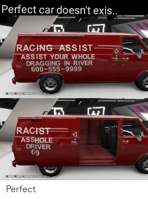 Assist: Perfect car doesn't exis...  RAGING ASSIST  ASSIST YOUR WHOLE  DRAGGING IN RIVER  600-555-9999  RAGIST  ASSHOLE  DRIVER  9 Perfect