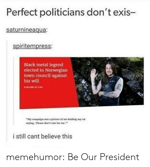 Black Metal: Perfect politicians don't exis-  saturnineaqua:  spiritempress:  Black metal legend  elected to Norwegian  town council against  his will  My campaign was a picture of me holding my cat  saying, Please don't vote for me  i still cant believe this memehumor:  Be Our President