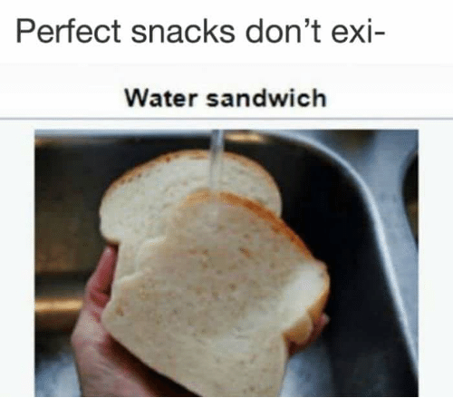 Water, Sandwich, and Perfect: Perfect snacks don't exi-  Water sandwich