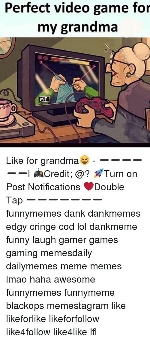 videos games: Perfect video game for  my grandma  MF  0 Like for grandma😆 - ➖➖➖➖➖➖l 🎮Credit; @? 🚀Turn on Post Notifications ❤️Double Tap ➖➖➖➖➖➖➖ funnymemes dank dankmemes edgy cringe cod lol dankmeme funny laugh gamer games gaming memesdaily dailymemes meme memes lmao haha awesome funnymemes funnymeme blackops memestagram like likeforlike likeforfollow like4follow like4like lfl