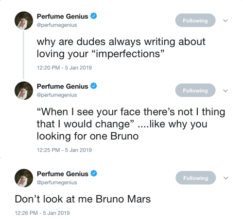 "Bruno Mars: Perfume Genius  @perfumegenius  Following  why are dudes always writing about  loving your ""imperfections""  2:20 PM-5 Jan 2019   Perfume Genius  @perfumegenius  Following  ""When I see your face there's not I thing  that I would change"" ....like why you  looking for one Bruno  12:25 PM-5 Jan 2019   Perfume Genius  @perfumegenius  Following  Don't look at me Bruno Mars  12:26 PM-5 Jan 2019"