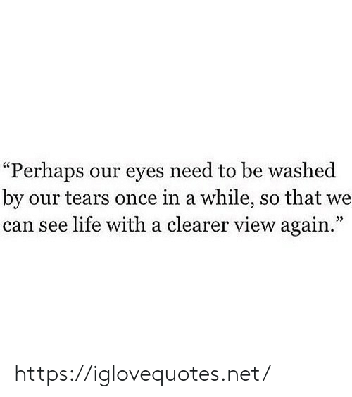 "tears: ""Perhaps our eyes need to be washed  by our tears once in a while, so that we  can see life with a clearer view again."" https://iglovequotes.net/"