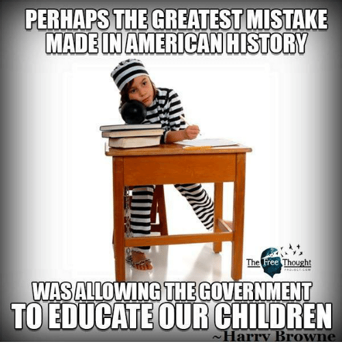 Children, Memes, and Government: PERHAPS THE GREATEST MISTAKE  MADEINAMERICANHISTORY  WASALLOWING THE GOVERNMENT  TO EDUCATE OUR CHILDREN  ~Harry Browne