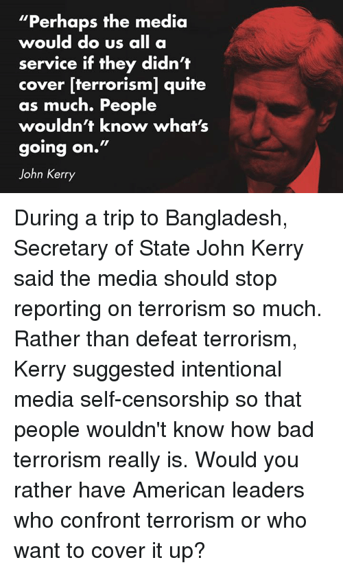 """Americanness: """"Perhaps the media  would do us  all a  service if they didn't  cover [terrorism] quite  as much. People  wouldn't know what's  going on.""""  John Kerry During a trip to Bangladesh, Secretary of State John Kerry said the media should stop reporting on terrorism so much. Rather than defeat terrorism, Kerry suggested intentional media self-censorship so that people wouldn't know how bad terrorism really is. Would you rather have American leaders who confront terrorism or who want to cover it up?"""