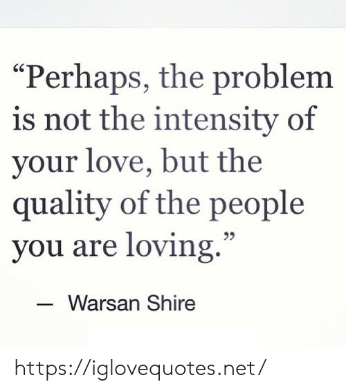 """intensity: """"Perhaps, the problem  is not the intensity of  your love, but the  quality of the people  you are loving.""""  Warsan Shire https://iglovequotes.net/"""