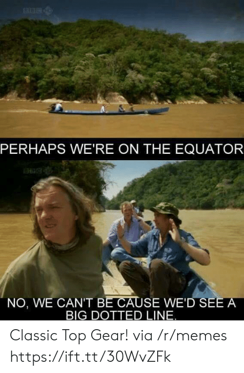 Memes, Top Gear, and Big: PERHAPS WE'RE ON THE EQUATOR  NO, WE CAN'T BE CAUSE WE'D SEE A  BIG DOTTED LINE. Classic Top Gear! via /r/memes https://ift.tt/30WvZFk
