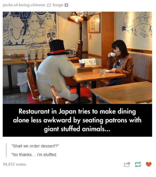 """Being Alone, Animals, and Awkward: perks-of-being-chinesefooge  Restaurant in Japan tries to make dining  alone less awkward by seating patrons with  giant stuffed animals..  """"Shall we order dessert?""""  """"No thanks... i'm stuffed.  94,612 notes"""