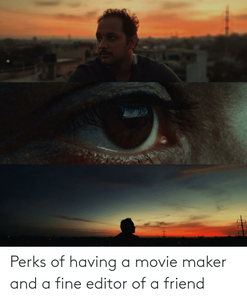 maker: Perks of having a movie maker and a fine editor of a friend