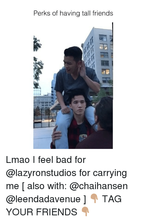 Bad, Friends, and Lmao: Perks of having tall friends  Co Lmao I feel bad for @lazyronstudios for carrying me [ also with: @chaihansen @leendadavenue ] 👇🏽 TAG YOUR FRIENDS 👇🏽