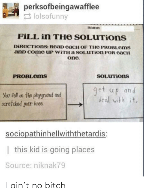 Going Places: perksofbeingawafflee  narmex  FİLL in THe SOLuTions  DİROCTİOnSt ReaD eaCH OF THO PROBLems  anD come uP WiTH a SOLUTion FOR eacH  one  PROBLoms  SOLUTIons  et up and  deal with it.  scretched yetr knee  sociopathinhellwiththetardis:  |this kid is going places  Source: niknak79 I ain't no bitch