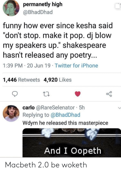 "Funny, Iphone, and Pop: permanetly high  @BhadDhad  funny how ever since kesha said  ""don't stop. make it pop. dj blow  my speakers up."" shakespeare  hasn't released any poetry...  1:39 PM 20 Jun 19 Twitter for iPhone  1,446 Retweets 4,920 Likes  carlo @RareSelenator 5h  Replying to @Bhad Dhad  Wdym he released this masterpiece  And I Oopeth Macbeth 2.0 be woketh"