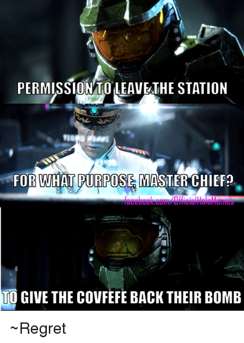 Regretment: PERMISSION TO LEAVETHE STATION  FOR WHAT PURPOSES MASTER CHIEF?  TO GIVE THE COVFEFE BACK THEIR BOMB ~Regret