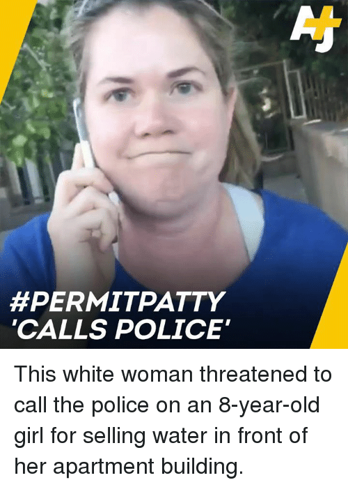 "Memes, Police, and Girl:  #PERMITPATTY  CALLS POLICE"" This white woman threatened to call the police on an 8-year-old girl for selling water in front of her apartment building."