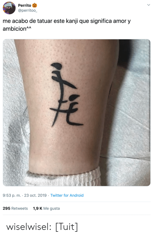 gusta: Perrito  @perritoo_  me acabo de tatuar este kanji que significa amor y  ambicion^A  9:53 p. m. 23 oct. 2019 Twitter for Android  1,9 K Me gusta  295 Retweets wiselwisel: [Tuit]