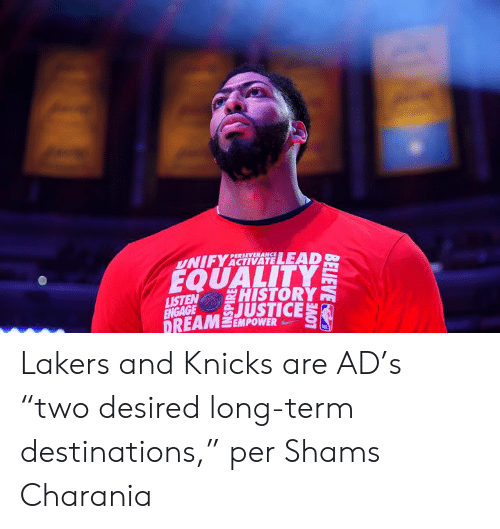 "Perseverance: PERSEVERANCE  UNIFYACTIVATELEAD  EQUALITY  HISTORY  LISTEN  ENGAGE JUSTICE  DREAM EMPOWER Lakers and Knicks are AD's ""two desired long-term destinations,"" per Shams Charania"