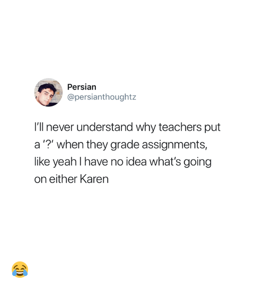"Persian, Never, and Idea: Persian  @persianthoughtz  I'll never understand why teachers put  a""?"" when they grade assignments,  like yeahl have no idea what's going  on either Karen 😂"