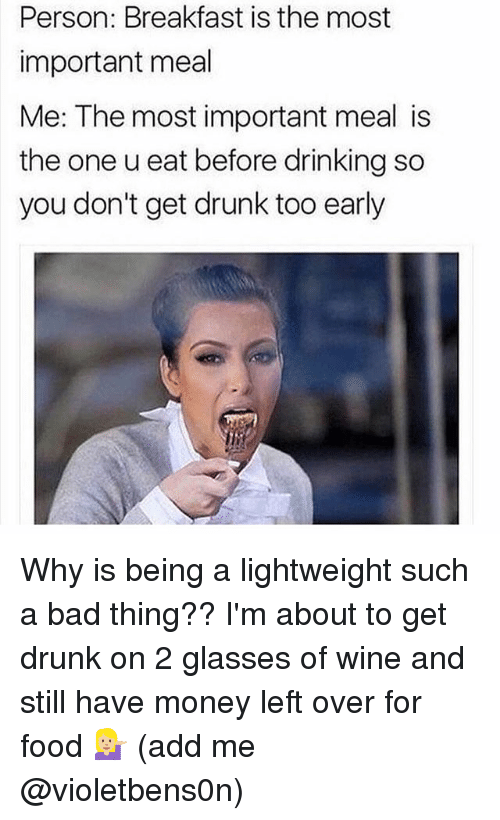 Bad, Drinking, and Drunk: Person: Breakfast is the most  important meal  Me: The most important meal is  the one u eat before drinking so  you don't get drunk too early Why is being a lightweight such a bad thing?? I'm about to get drunk on 2 glasses of wine and still have money left over for food 💁🏼 (add me @violetbens0n)
