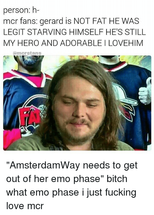 "Bitch, Emo, and Fucking: person: h  mcr fans: gerard is NOT FAT HE WAS  LEGIT STARVING HIMSELF HE'S STILL  MY HERO AND ADORABLE LOVEHIM  amcrstans ""AmsterdamWay needs to get out of her emo phase"" bitch what emo phase i just fucking love mcr"