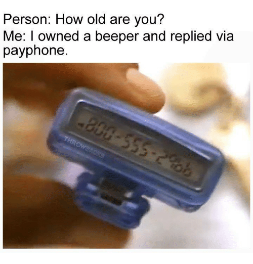 Memes, Old, and 🤖: Person: How old are you?  Me: I owned a beeper and replied via  payphone.