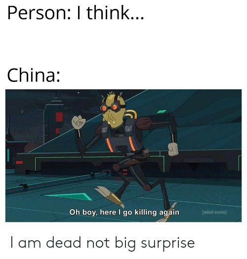 I Go: Person: I think...  China:  Oh boy, here I go killing again  [adult swim] I am dead not big surprise