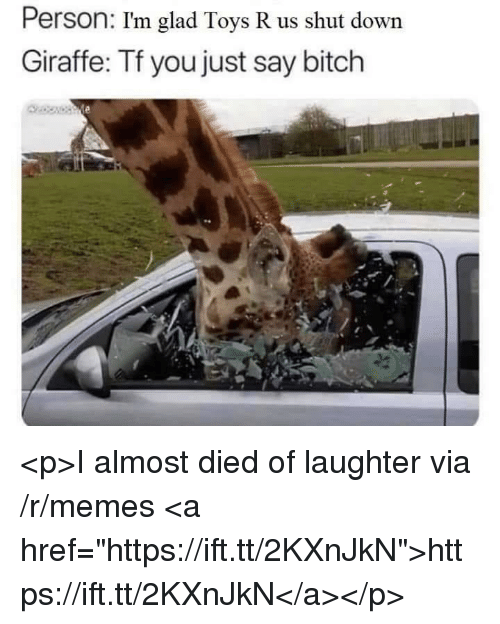 """Toys R Us: Person: I'm glad Toys R us shut down  Giraffe: Tf you just say bitch <p>I almost died of laughter via /r/memes <a href=""""https://ift.tt/2KXnJkN"""">https://ift.tt/2KXnJkN</a></p>"""