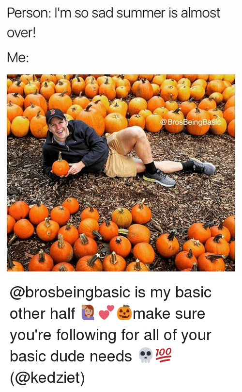 Basicness: Person: I'm so sad summer is almost  over!  BrosBeingBasic @brosbeingbasic is my basic other half 🙋🏽💕🎃make sure you're following for all of your basic dude needs 💀💯(@kedziet)